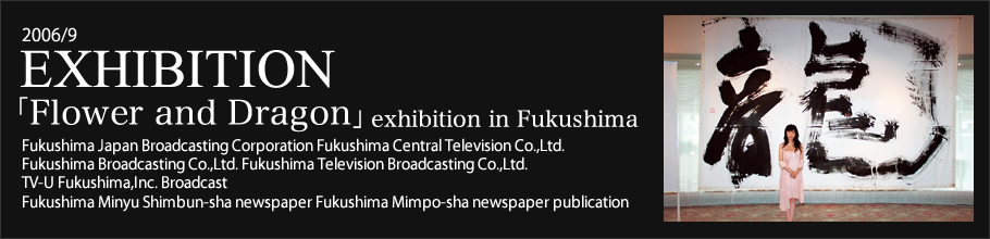 2006/9 EXIBITION 「Flower and Dragon」exhibition in Fukushima
